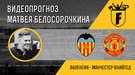 """Валенсия"" - ""Манчестер Юнайтед"": видеопрогноз Матвея Белосорочкина"